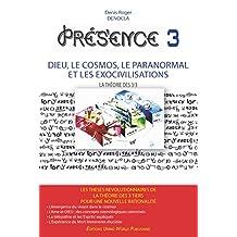 PRESENCE 3 - Dieu, le Cosmos, le Paranormal et les Exocivilisations: NOUVELLE EDITION (French Edition)
