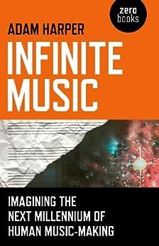 Infinite Music: Imagining the Next Millennium of Human Music-Making by [Harper, Adam]