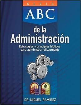 ABC de la Administracion: Estrategias y Principios Biblicos Para Administrar Eficazmente (Serie ABC) (Spanish Edition): Dr Miguel Ramirez: 9780982328262: ...