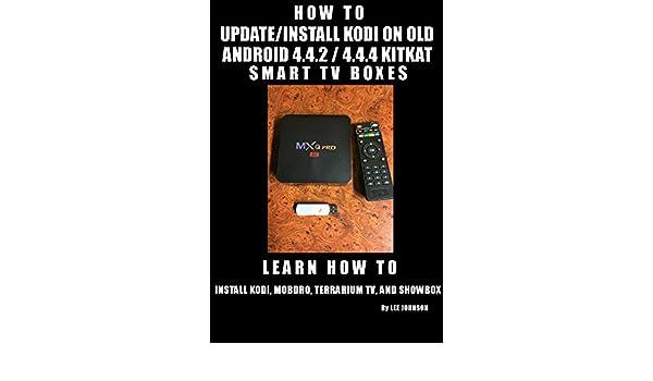 HOW TO UPDATE/INSTALL KODI ON OLD ANDROID 4.4.2/4.4.4 KIT KAT SMART TV BOX: MXQ, MX3, MX Pro & Many More (English Edition) eBook: Johnson, Lee: Amazon.es: Tienda Kindle