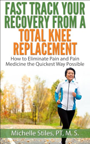 Fast Track Your Recovery From A Total Knee Replacement: How to Eliminate Pain and Pain Medicine The Quickest Way Possible