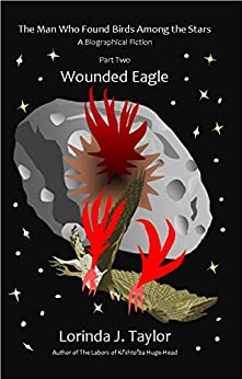 The Man Who Found Birds among the Stars, Part Two: Wounded Eagle: A Biographical Fiction by [Taylor, Lorinda J.]