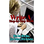 Write a Step By Step Book: Write Fast, Write Better, Write More, Solve Problems, Write Bestsellers, Learn How To Write a Book That Sells (Volume 1)