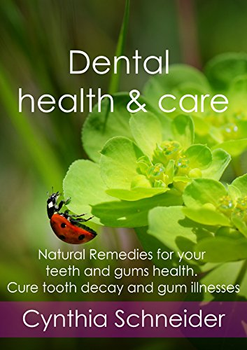 Dental health and care: Natural Remedies for your teeth and gums health. Cure tooth decay and gum illnesses by [Schneider, Cynthia]