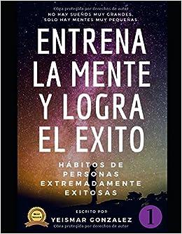 ENTRENA LA MENTE Y LOGRA EL EXITO: HABITOS DE PERSONAS ALTAMENTE EXITOSAS (Lograr el exito) (Spanish Edition): Yeismar Gonzalez: 9781983372636: Amazon.com: ...