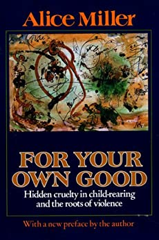 For Your Own Good: Hidden Cruelty in Child-Rearing and the Roots of Violence by [Miller, Alice]