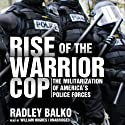 Rise of the Warrior Cop: The Militarization of America's Police Forces Audiobook by Radley Balko Narrated by William Hughes