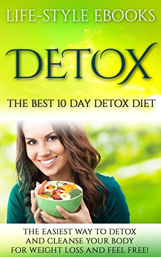 Detox: The Best 10 Day DETOX DIET- The Easiest Way To Detox And Cleanse  Your Body For Weight Loss And Feel Free!: (detox, 10 day detox diet, cleanse,  ...