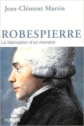 Robespierre : La fabrication d'un monstre de Jean-Clément Martin 2016