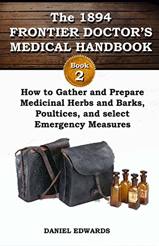 1894 FRONTIER DOCTOR'S MEDICAL HANDBOOK: Book 2: How to Gather and Prepare Medicinal Herbs and Barks, Poultices, and Select Emergency Measures (The Frontier Doctor's Medical Handbook) by [Edwards, Daniel]