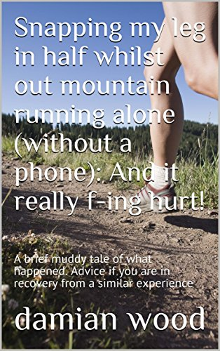 Snapping my leg in half whilst out mountain running alone (without a phone): And it really f-ing hurt!: A brief muddy tale of what happened. Advice if you are in recovery from a similar experience