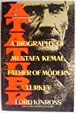 Ataturk : A Biography of Mustafa Kemal, Father of Modern Turkey, Kinross, Lord, 0688112838