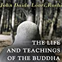 The Life and Teachings of the Buddha Speech by John Daido Loori Roshi Narrated by John Daido Loori Roshi