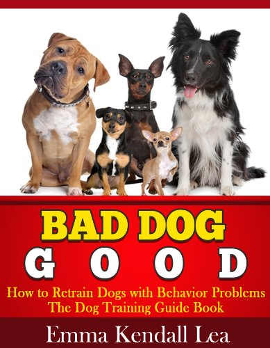 Bad Dog Good - How to Retrain Dogs with Behavior Problems - The Dog Training Guide Book