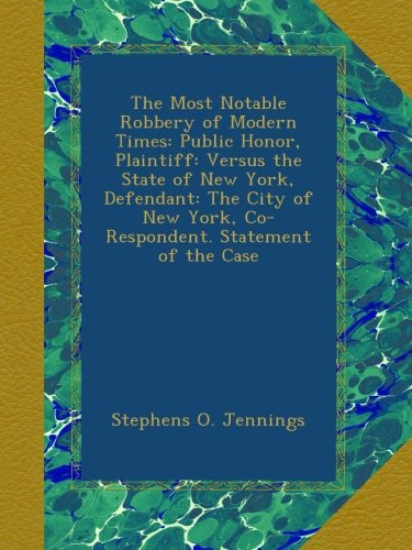 Download The Most Notable Robbery of Modern Times: Public Honor, Plaintiff: Versus the State of New York, Defendant: The City of New York, Co-Respondent. Statement of the Case pdf