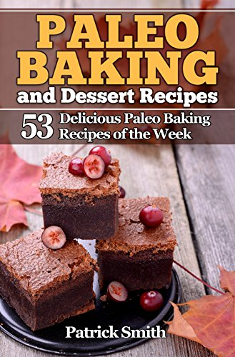 Paleo Baking and Dessert Recipes: 53 Delicious Paleo Baking Recipes of the Week (Paleo Diet, Gluten Free, Crockpot Recipes, Paleo Recipes, Paleo, Crock Pot, Grain Free Book 2) by Patrick Smith