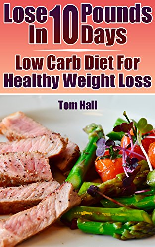 Lose 10 Pounds In 10 Days: Low Carb Diet For Healthy Weight Loss by Tom  Hall