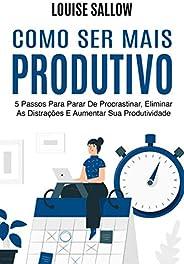 Como Ser Mais Produtivo: 5 Passos Para Parar De Procrastinar, Eliminar As Distrações E Aumentar Sua Produtivid