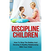 Discipline Children: How To Stop The Battles And Develop A Healthy Relationship With Your Child (Discipline Children, Diescipline Kids, Happy Children, ... Child Behavior, Child Development)