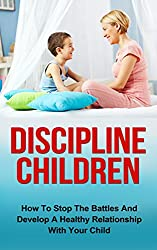 Discipline Children: How To Stop The Battles And Develop A Healthy Relationship With Your Child (Discipline Children, Diescipline Kids, Happy Children, ... Child Development) (English Edition)