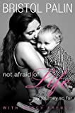 Bristol Palin: Not Afraid of Life : My Journey So Far (Hardcover); 2011 Edition