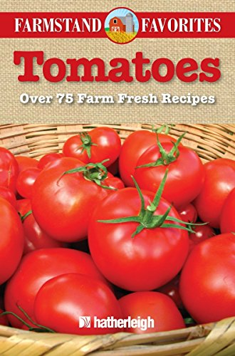 Tomatoes: Farmstand Favorites: Over 75 Farm Fresh Recipes