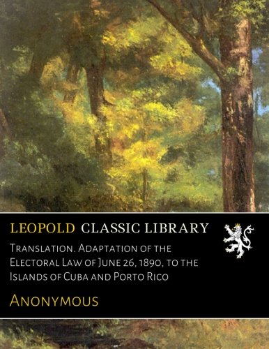 Translation. Adaptation of the Electoral Law of June 26, 1890, to the Islands of Cuba and Porto Rico ebook