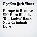 Europe to Remove 500-Euro Bill, the 'Bin Laden' Bank Note Criminals Love | Jack Ewing