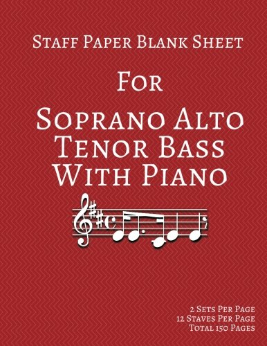 Staff Paper Blank Sheet For Soprano Alto Tenor Bass With Piano: 2 Sets Per Page 12 Staves Per Page Total 150 Pages 8.5x11 Inches