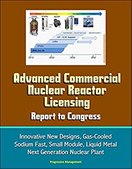 Advanced Commercial Nuclear Reactor Licensing, Report to Congress - Innovative New Designs, Gas-Cooled, Sodium Fast, Small Module, Liquid Metal, Next Generation Nuclear Plant