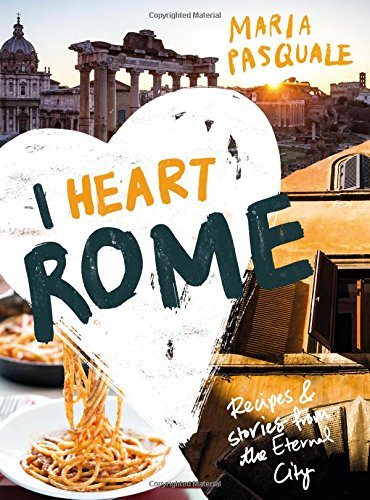 I Heart Rome: Recipes & Stories from the Eternal City by Maria Pasquale
