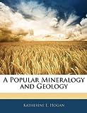 A Popular Mineralogy and Geology, Katherine E. Hogan, 1145900216