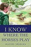 I Know Where the Horses Play, Daniel Shields, 0595219128