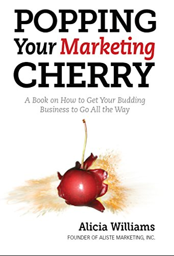 Popping Your Marketing Cherry: A Book on How to Get Your Budding Business to Go All the Way (In Five Easy Steps)