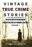 Vintage True Crime Stories Vol I: An Illustrated Anthology of Forgotten Cases of Murder & Mayhem