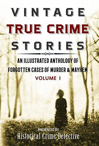 (Vintage True Crime Stories Vol I: An Illustrated Anthology of Forgotten Cases of Murder & Mayhem)