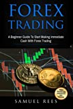 Forex Trading: A Beginner Guide To Start Making Immediate Cash With Forex Trading (Volume 1)