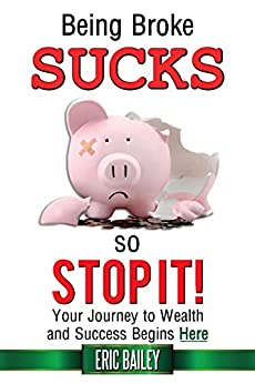 Download for free Being Broke Sucks, So Stop It!: Your Journey to Wealth and Success Begins Here