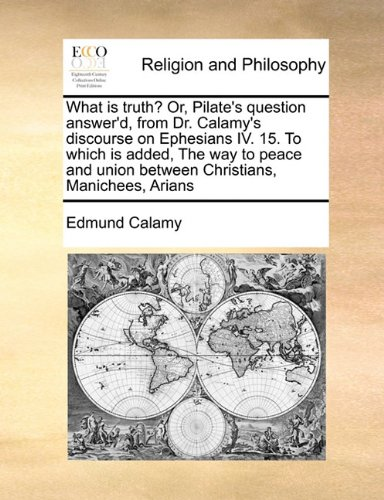 Read Online What is truth? Or, Pilate's question answer'd, from Dr. Calamy's discourse on Ephesians IV. 15. To which is added, The way to peace and union between Christians, Manichees, Arians ebook