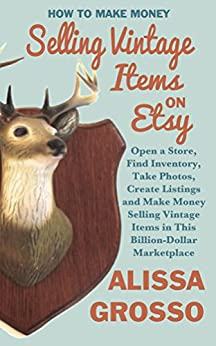 How to Make Money Selling Vintage Items on Etsy: Open a Store, Find Inventory, Take Photos, Create Listings and Make Money Selling Vintage Items in This Billion Dollar Marketplace by [Grosso,Alissa]