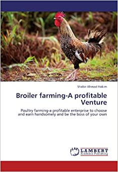 Broiler farming-A profitable Venture: Poultry farming-a profitable enterprise to choose and earn handsomely and be the boss of your own