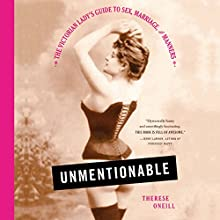 Unmentionable: The Victorian Lady's Guide to Sex, Marriage, and Manners Audiobook by Therese Oneill Narrated by Betsy Foldes Meiman