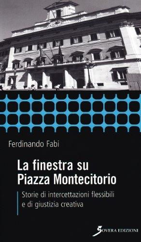 La finestra su Piazza Montecitorio. Storie di intercettazioni flessibili e di giustizia creativa Ferdinando Fabi