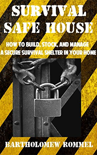 Survival Safe House: How to Build, Stock, and Manage a Secure Survival Shelter in Your Home by [Rommel, Bartholomew]