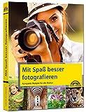 Mit Spaß besser fotografieren - Bessere Fotos! Kompakte Rezepte für alle Motive