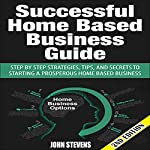 Successful Home-Based Business Guide, 2nd Edition: Step-by-Step Strategies, Tips, and Secrets to Starting a Prosperous Home-Based Business | John Stevens