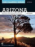 100 Classic Hikes: Arizona, 4th Edition: Grand Canyon/ Colorado Plateau/ San Francisco Peaks/ Mogollon Rim/ Sedona/ Sky Islands/ Sonora Desert