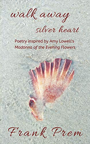 walk away silver heart: Poetry inspired by the Amy Lowell poem 'Madonna of the Evening Flowers' (A Love Poetry Trilogy Book 1) by [Prem, Frank]