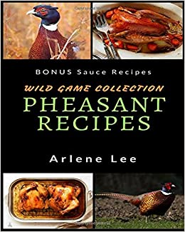 Pheasant recipes wild game collection how to cook pheasant pheasant recipes wild game collection how to cook pheasant amazon arlene lee 9781521401644 books forumfinder Images