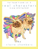 Real Characters: A (mostly) Pug Coloring Book - Flat Faced Friends Vol. 2 (Flat Faced Friends Coloring Books) (Volume 2)